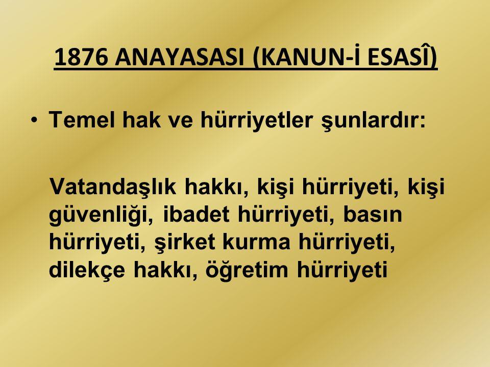 1876 ANAYASASI (KANUN-İ ESASÎ) Temel hak ve hürriyetler şunlardır: Vatandaşlık hakkı, kişi hürriyeti, kişi güvenliği, ibadet hürriyeti, basın hürriyet