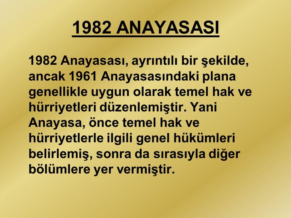 1982 ANAYASASI 1982 Anayasası, ayrıntılı bir şekilde, ancak 1961 Anayasasındaki plana genellikle uygun olarak temel hak ve hürriyetleri düzenlemiştir.