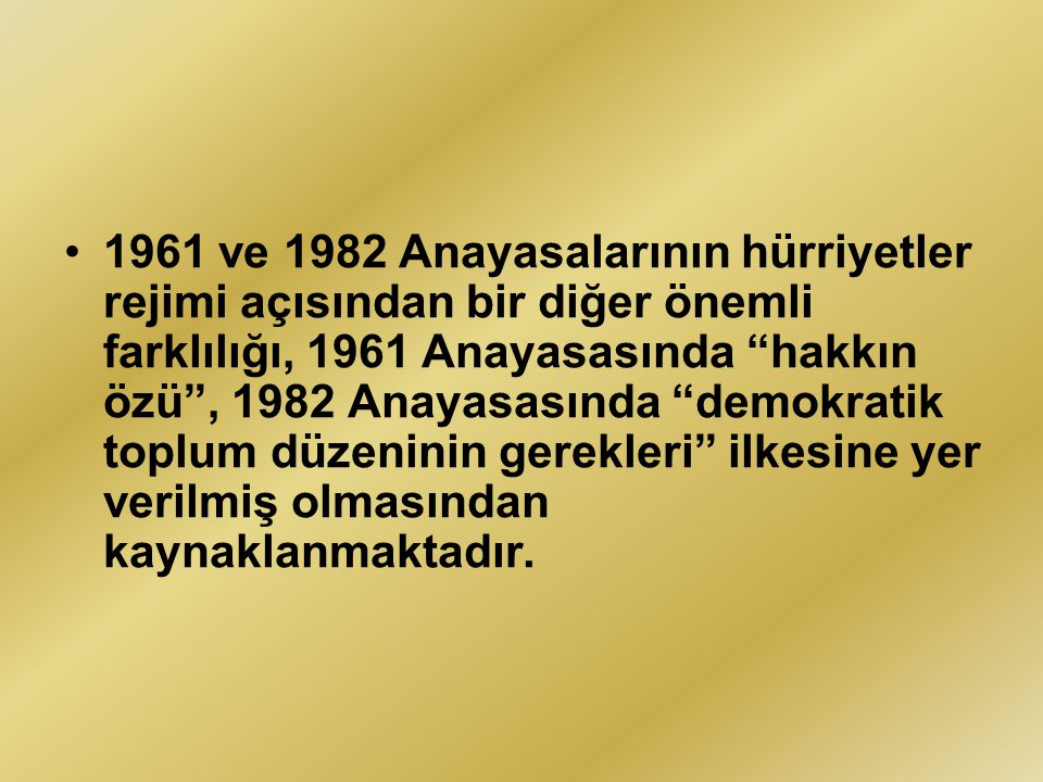 """1961 ve 1982 Anayasalarının hürriyetler rejimi açısından bir diğer önemli farklılığı, 1961 Anayasasında """"hakkın özü"""", 1982 Anayasasında """"demokratik to"""