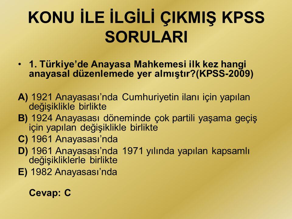 KONU İLE İLGİLİ ÇIKMIŞ KPSS SORULARI 1. Türkiye'de Anayasa Mahkemesi ilk kez hangi anayasal düzenlemede yer almıştır?(KPSS-2009) A) 1921 Anayasası'nda