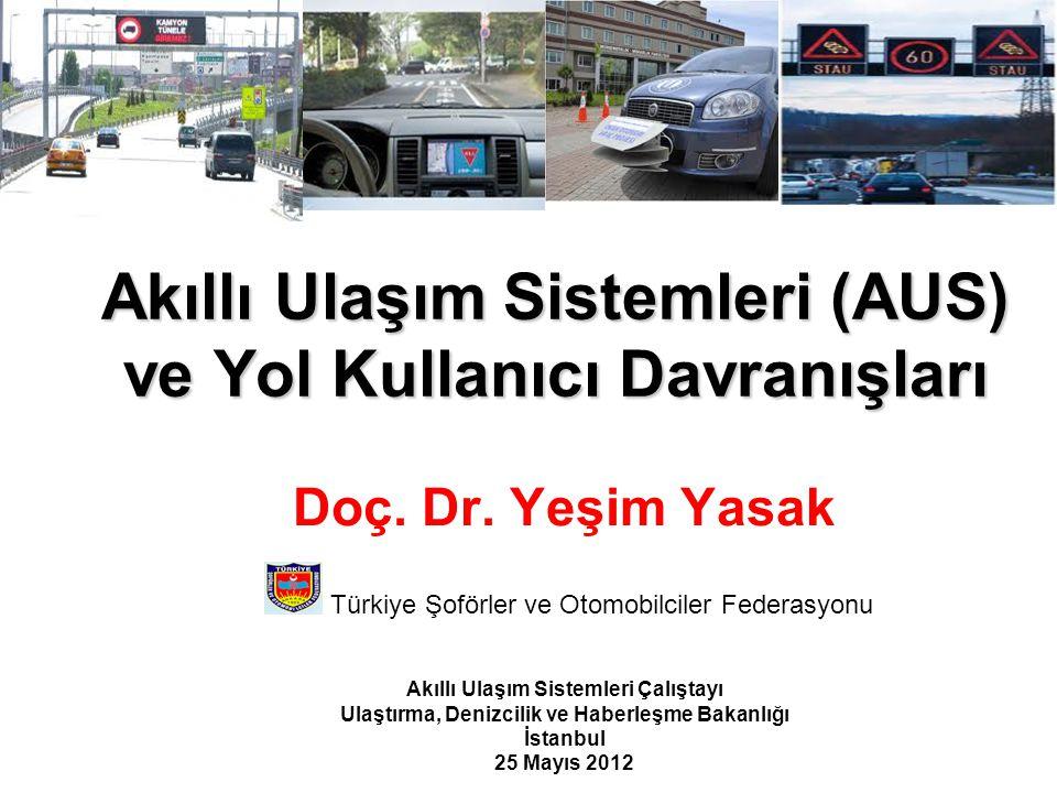 Akıllı Ulaşım Sistemleri (AUS) ve Yol Kullanıcı Davranışları Doç. Dr. Yeşim Yasak Türkiye Şoförler ve Otomobilciler Federasyonu Akıllı Ulaşım Sistemle