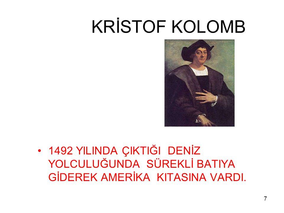 7 KRİSTOF KOLOMB 1492 YILINDA ÇIKTIĞI DENİZ YOLCULUĞUNDA SÜREKLİ BATIYA GİDEREK AMERİKA KITASINA VARDI.
