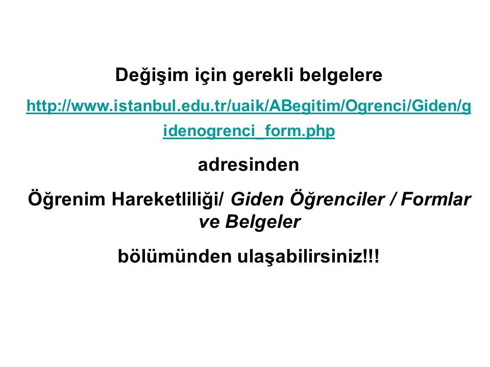 Değişim için gerekli belgelere http://www.istanbul.edu.tr/uaik/ABegitim/Ogrenci/Giden/g idenogrenci_form.php adresinden Öğrenim Hareketliliği/ Giden Öğrenciler / Formlar ve Belgeler bölümünden ulaşabilirsiniz!!!