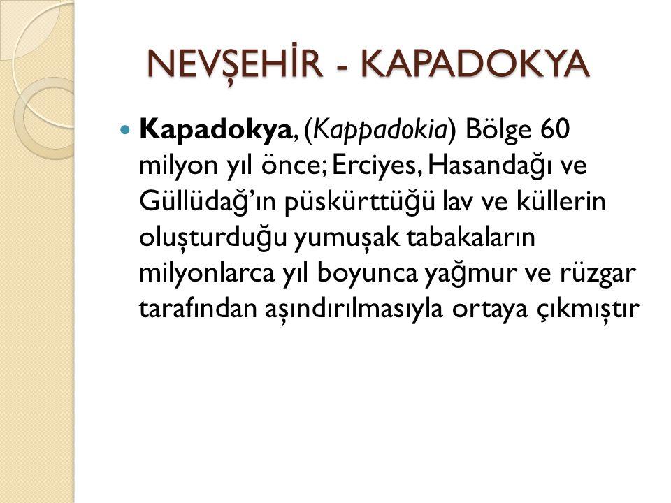 Kapadokya, (Kappadokia) Bölge 60 milyon yıl önce; Erciyes, Hasanda ğ ı ve Güllüda ğ 'ın püskürttü ğ ü lav ve küllerin oluşturdu ğ u yumuşak tabakaların milyonlarca yıl boyunca ya ğ mur ve rüzgar tarafından aşındırılmasıyla ortaya çıkmıştır