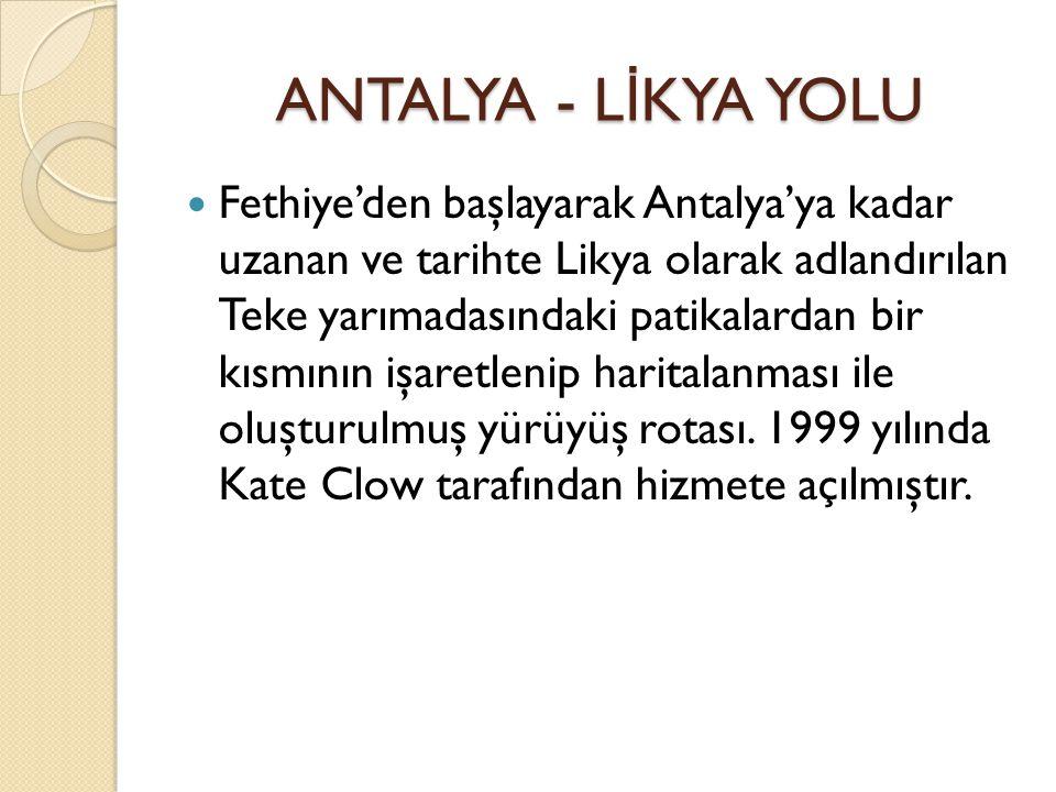 ANTALYA - L İ KYA YOLU ANTALYA - L İ KYA YOLU Fethiye'den başlayarak Antalya'ya kadar uzanan ve tarihte Likya olarak adlandırılan Teke yarımadasındaki patikalardan bir kısmının işaretlenip haritalanması ile oluşturulmuş yürüyüş rotası.