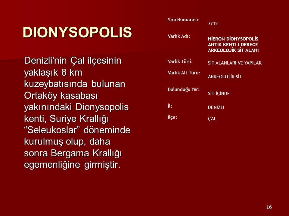 16 DIONYSOPOLIS Denizli nin Çal ilçesinin yaklaşık 8 km kuzeybatısında bulunan Ortaköy kasabası yakınındaki Dionysopolis kenti, Suriye Krallığı Seleukoslar döneminde kurulmuş olup, daha sonra Bergama Krallığı egemenliğine girmiştir.