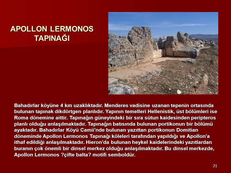 21 Bahadırlar köyüne 4 km uzaklıktadır. Menderes vadisine uzanan tepenin ortasında bulunan tapınak dikdörtgen planlıdır. Yapının temelleri Hellenistik