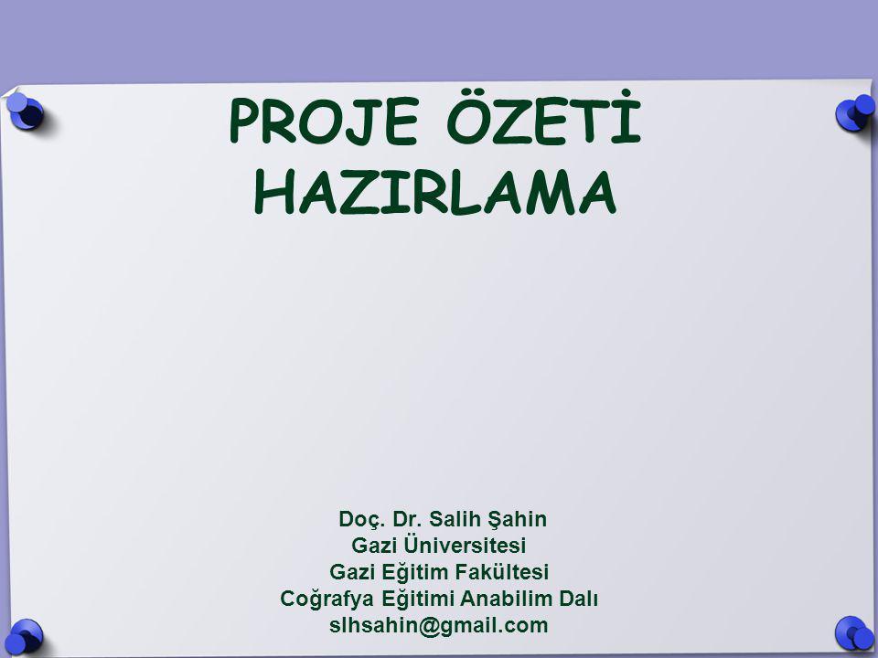 PROJE ÖZETİ HAZIRLAMA Doç. Dr. Salih Şahin Gazi Üniversitesi Gazi Eğitim Fakültesi Coğrafya Eğitimi Anabilim Dalı slhsahin@gmail.com