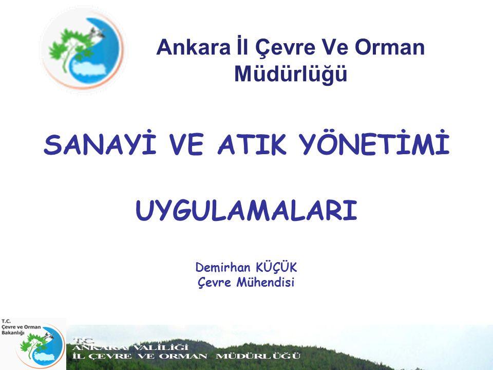 Ankara İl Çevre Ve Orman Müdürlüğü SANAYİ VE ATIK YÖNETİMİ UYGULAMALARI Demirhan KÜÇÜK Çevre Mühendisi