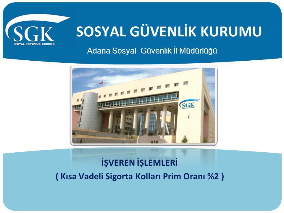 SOSYAL GÜVENLİK KURUMU İŞVEREN İŞLEMLERİ ( Kısa Vadeli Sigorta Kolları Prim Oranı %2 ) Adana Sosyal Güvenlik İl Müdürlüğü