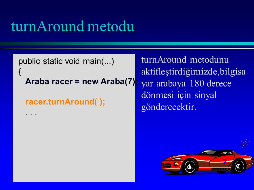 public static void main(...) { Araba racer = new Araba(7); racer.turnAround( );...