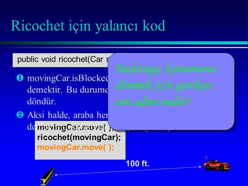 movingCar.move( ); ricochet(movingCar); movingCar.move( ); Ricochet için yalancı kod ¶ ¶movingCar.isBlocked( ) ise, araba zaten bariyerde demektir.