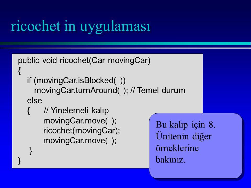 ricochet in uygulaması public void ricochet(Car movingCar) { if (movingCar.isBlocked( )) movingCar.turnAround( ); // Temel durum else { // Yinelemeli kalıp movingCar.move( ); ricochet(movingCar); movingCar.move( ); } Bu kalıp için 8.