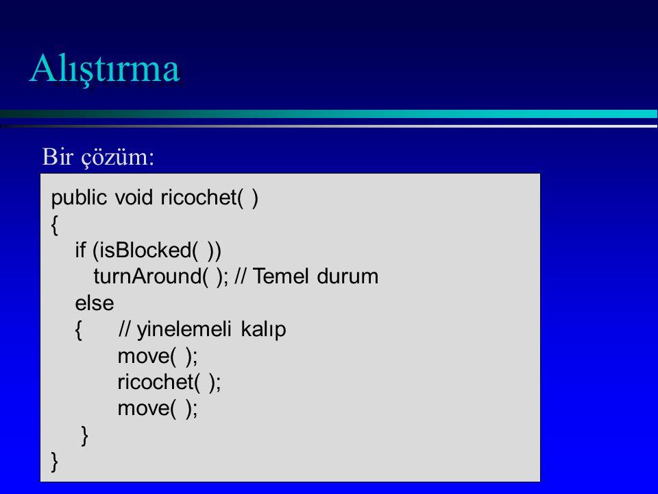 Alıştırma public void ricochet( ) { if (isBlocked( )) turnAround( ); // Temel durum else { // yinelemeli kalıp move( ); ricochet( ); move( ); } Bir çözüm: