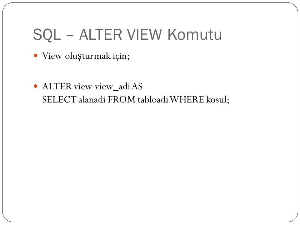 SQL – ALTER VIEW Komutu View olu ş turmak için; ALTER view view_adi AS SELECT alanadi FROM tabloadi WHERE kosul;