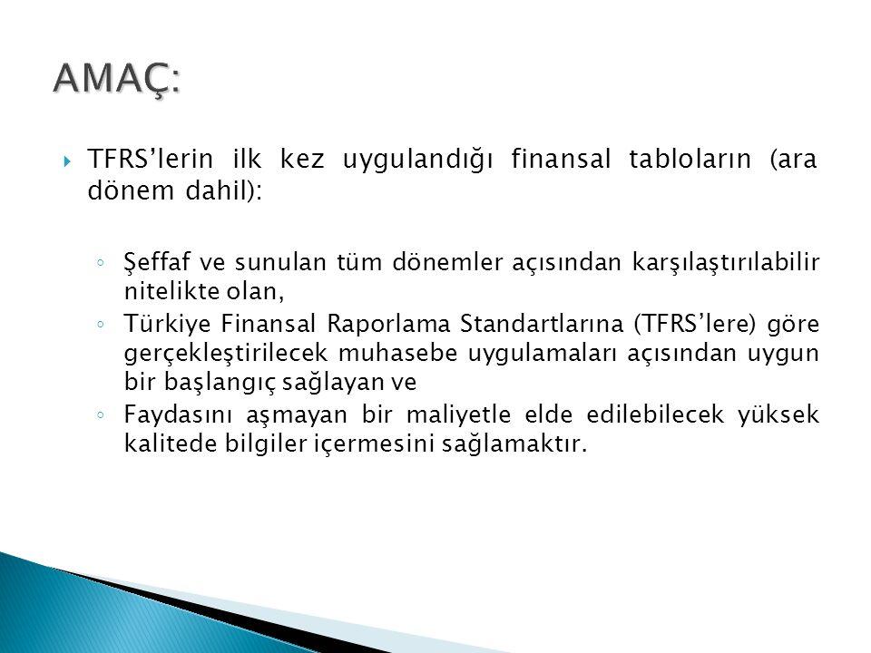  TFRS'lerin ilk kez uygulandığı finansal tabloların (ara dönem dahil): ◦ Şeffaf ve sunulan tüm dönemler açısından karşılaştırılabilir nitelikte olan, ◦ Türkiye Finansal Raporlama Standartlarına (TFRS'lere) göre gerçekleştirilecek muhasebe uygulamaları açısından uygun bir başlangıç sağlayan ve ◦ Faydasını aşmayan bir maliyetle elde edilebilecek yüksek kalitede bilgiler içermesini sağlamaktır.