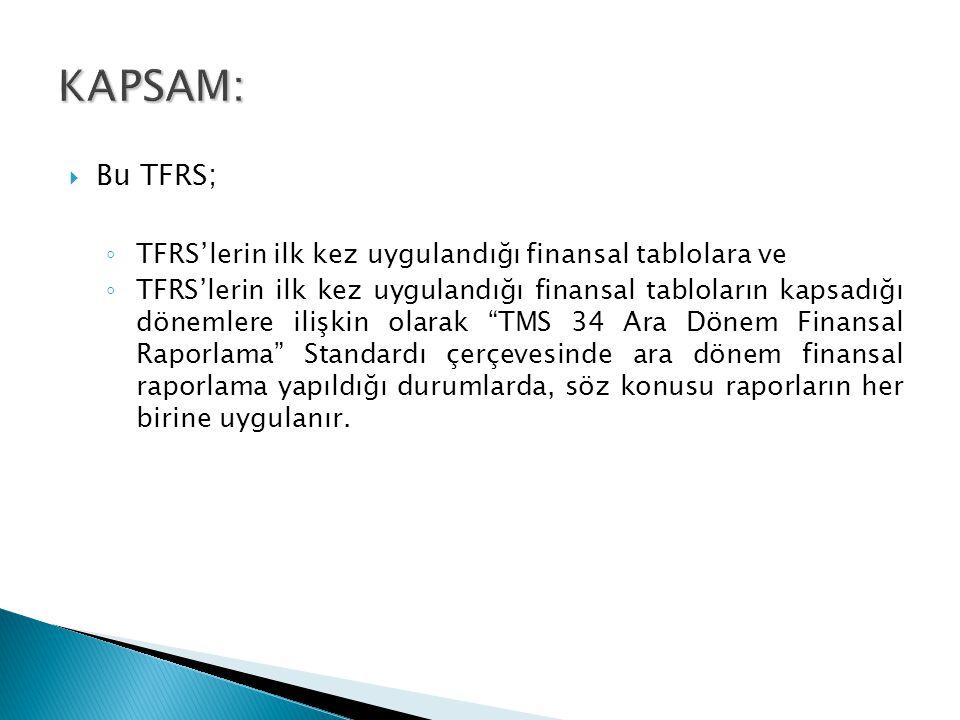  Bu TFRS; ◦ TFRS'lerin ilk kez uygulandığı finansal tablolara ve ◦ TFRS'lerin ilk kez uygulandığı finansal tabloların kapsadığı dönemlere ilişkin olarak TMS 34 Ara Dönem Finansal Raporlama Standardı çerçevesinde ara dönem finansal raporlama yapıldığı durumlarda, söz konusu raporların her birine uygulanır.
