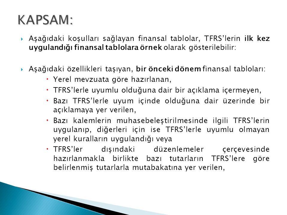  Aşağıdaki koşulları sağlayan finansal tablolar, TFRS'lerin ilk kez uygulandığı finansal tablolara örnek olarak gösterilebilir:  Aşağıdaki özellikleri taşıyan, bir önceki dönem finansal tabloları:  Yerel mevzuata göre hazırlanan,  TFRS'lerle uyumlu olduğuna dair bir açıklama içermeyen,  Bazı TFRS'lerle uyum içinde olduğuna dair üzerinde bir açıklamaya yer verilen,  Bazı kalemlerin muhasebeleştirilmesinde ilgili TFRS'lerin uygulanıp, diğerleri için ise TFRS'lerle uyumlu olmayan yerel kuralların uygulandığı veya  TFRS'ler dışındaki düzenlemeler çerçevesinde hazırlanmakla birlikte bazı tutarların TFRS'lere göre belirlenmiş tutarlarla mutabakatına yer verilen,