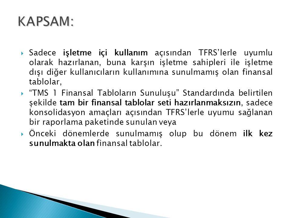  Sadece işletme içi kullanım açısından TFRS'lerle uyumlu olarak hazırlanan, buna karşın işletme sahipleri ile işletme dışı diğer kullanıcıların kullanımına sunulmamış olan finansal tablolar,  TMS 1 Finansal Tabloların Sunuluşu Standardında belirtilen şekilde tam bir finansal tablolar seti hazırlanmaksızın, sadece konsolidasyon amaçları açısından TFRS'lerle uyumu sağlanan bir raporlama paketinde sunulan veya  Önceki dönemlerde sunulmamış olup bu dönem ilk kez sunulmakta olan finansal tablolar.