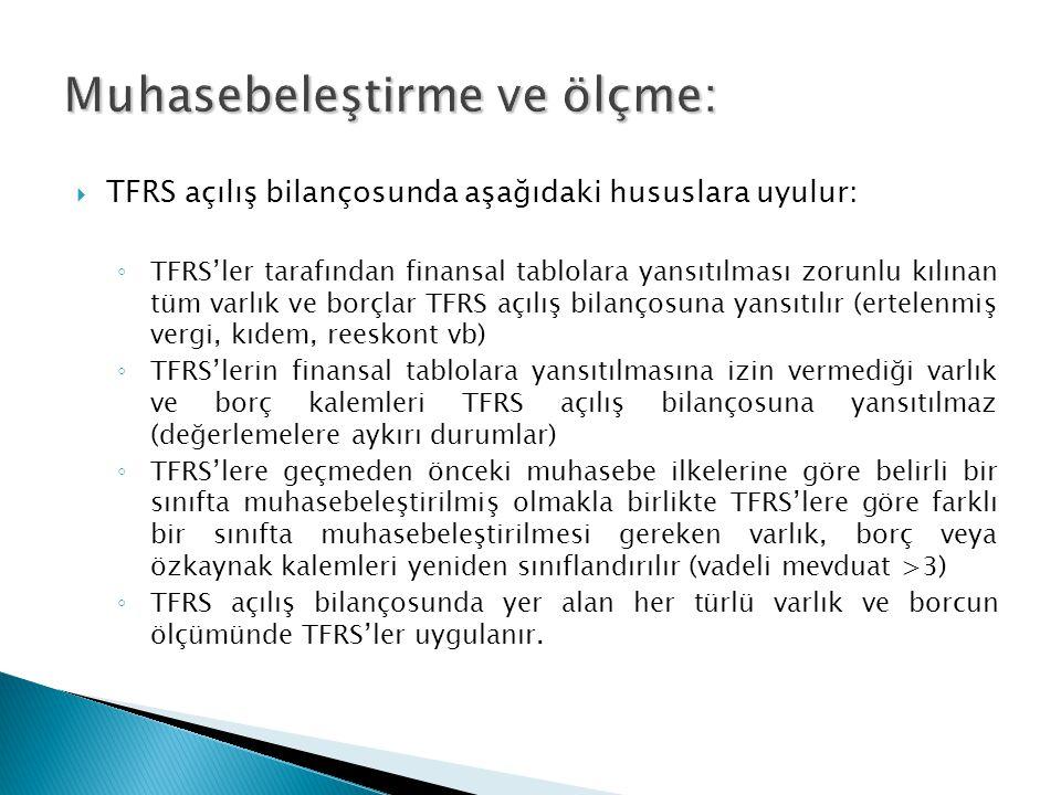  TFRS açılış bilançosunda aşağıdaki hususlara uyulur: ◦ TFRS'ler tarafından finansal tablolara yansıtılması zorunlu kılınan tüm varlık ve borçlar TFRS açılış bilançosuna yansıtılır (ertelenmiş vergi, kıdem, reeskont vb) ◦ TFRS'lerin finansal tablolara yansıtılmasına izin vermediği varlık ve borç kalemleri TFRS açılış bilançosuna yansıtılmaz (değerlemelere aykırı durumlar) ◦ TFRS'lere geçmeden önceki muhasebe ilkelerine göre belirli bir sınıfta muhasebeleştirilmiş olmakla birlikte TFRS'lere göre farklı bir sınıfta muhasebeleştirilmesi gereken varlık, borç veya özkaynak kalemleri yeniden sınıflandırılır (vadeli mevduat >3) ◦ TFRS açılış bilançosunda yer alan her türlü varlık ve borcun ölçümünde TFRS'ler uygulanır.