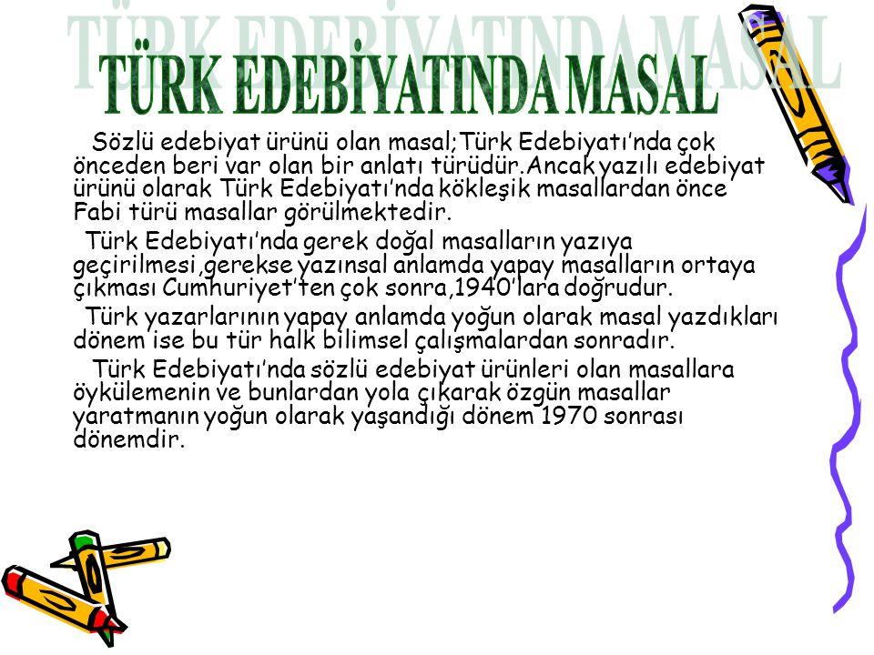 Sözlü edebiyat ürünü olan masal;Türk Edebiyatı'nda çok önceden beri var olan bir anlatı türüdür.Ancak yazılı edebiyat ürünü olarak Türk Edebiyatı'nda