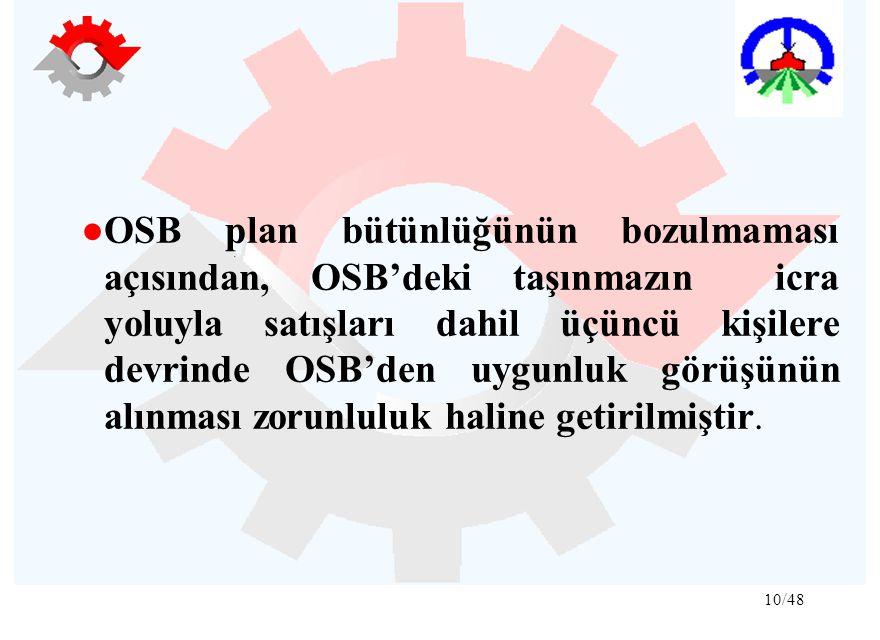 10/48 ●OSB plan bütünlüğünün bozulmaması açısından, OSB'deki taşınmazın icra yoluyla satışları dahil üçüncü kişilere devrinde OSB'den uygunluk görüşünün alınması zorunluluk haline getirilmiştir.