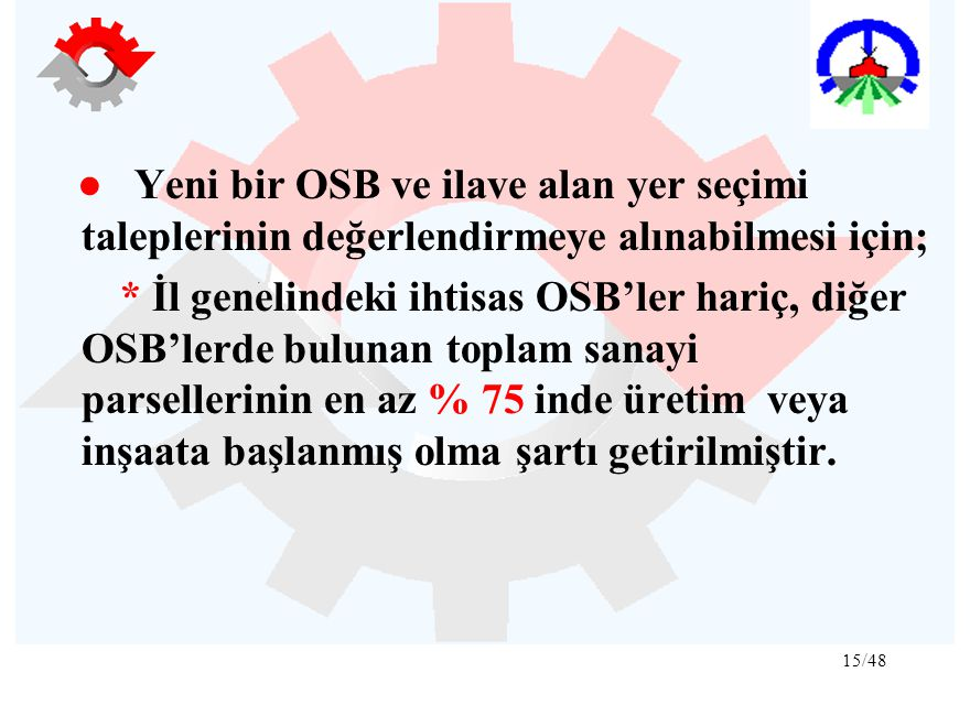 15/48 ● Yeni bir OSB ve ilave alan yer seçimi taleplerinin değerlendirmeye alınabilmesi için; * İl genelindeki ihtisas OSB'ler hariç, diğer OSB'lerde bulunan toplam sanayi parsellerinin en az % 75 inde üretim veya inşaata başlanmış olma şartı getirilmiştir.