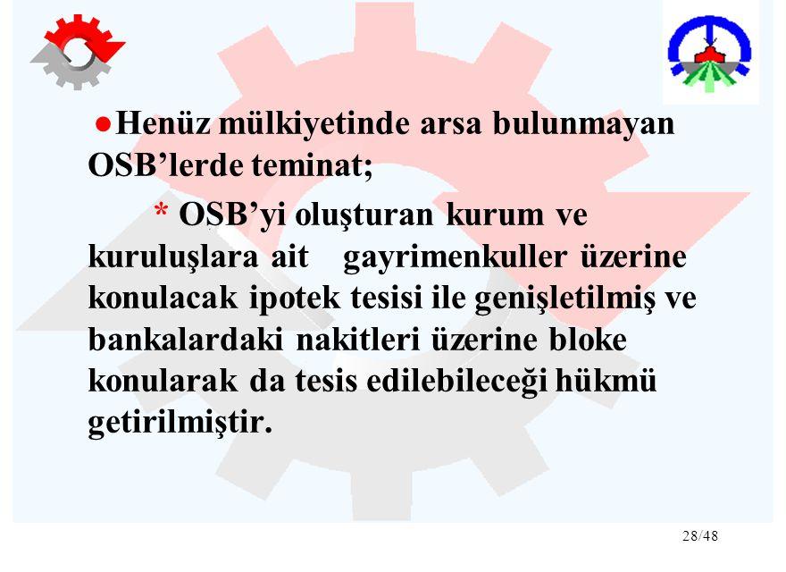 28/48 ●Henüz mülkiyetinde arsa bulunmayan OSB'lerde teminat; * OSB'yi oluşturan kurum ve kuruluşlara ait gayrimenkuller üzerine konulacak ipotek tesis