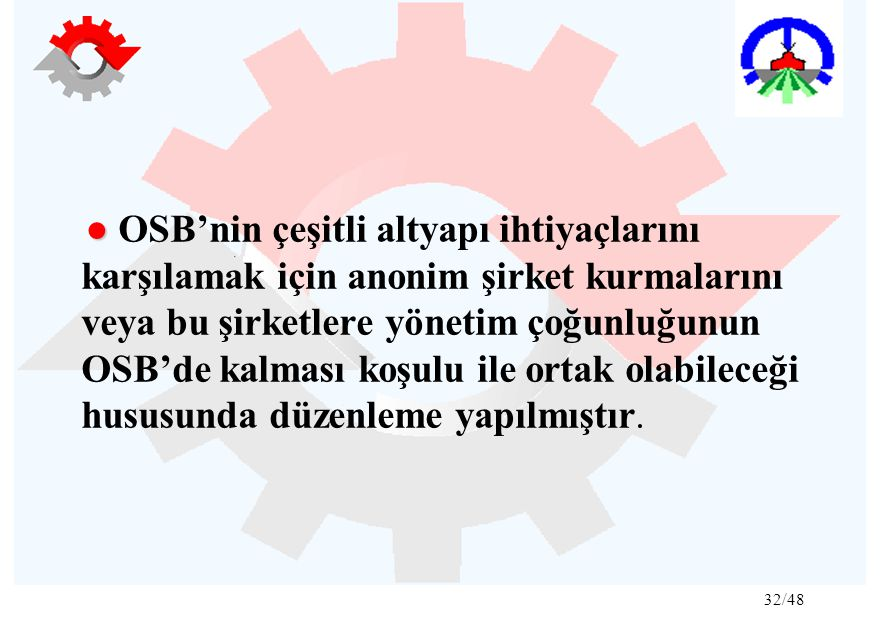 32/48 ● ● OSB'nin çeşitli altyapı ihtiyaçlarını karşılamak için anonim şirket kurmalarını veya bu şirketlere yönetim çoğunluğunun OSB'de kalması koşulu ile ortak olabileceği hususunda düzenleme yapılmıştır.