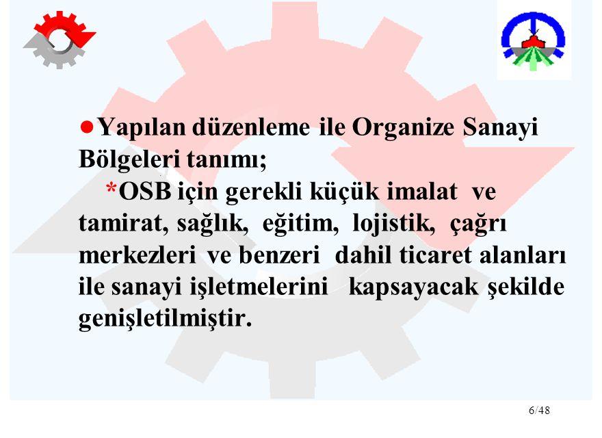 6/48 ● Yapılan düzenleme ile Organize Sanayi Bölgeleri tanımı; *OSB için gerekli küçük imalat ve tamirat, sağlık, eğitim, lojistik, çağrı merkezleri v