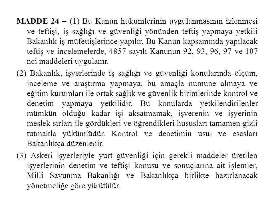 MADDE 24 – (1) Bu Kanun hükümlerinin uygulanmasının izlenmesi ve teftişi, iş sağlığı ve güvenliği yönünden teftiş yapmaya yetkili Bakanlık iş müfettiş