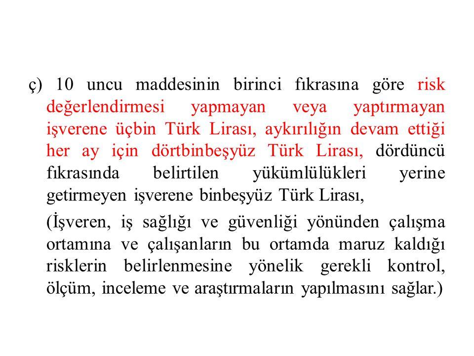 ç) 10 uncu maddesinin birinci fıkrasına göre risk değerlendirmesi yapmayan veya yaptırmayan işverene üçbin Türk Lirası, aykırılığın devam ettiği her a