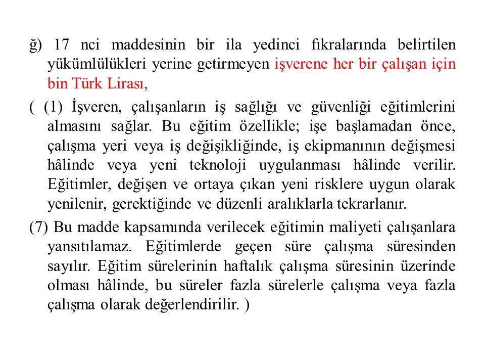 ğ) 17 nci maddesinin bir ila yedinci fıkralarında belirtilen yükümlülükleri yerine getirmeyen işverene her bir çalışan için bin Türk Lirası, ( (1) İşv
