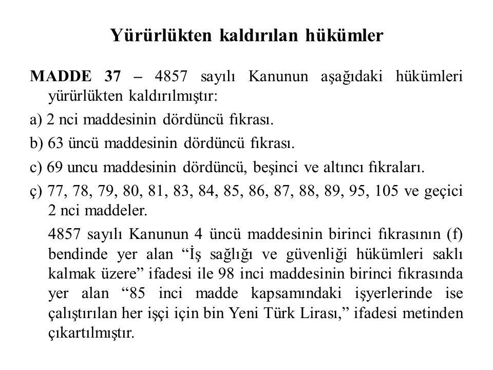 Yürürlükten kaldırılan hükümler MADDE 37 – 4857 sayılı Kanunun aşağıdaki hükümleri yürürlükten kaldırılmıştır: a) 2 nci maddesinin dördüncü fıkrası. b