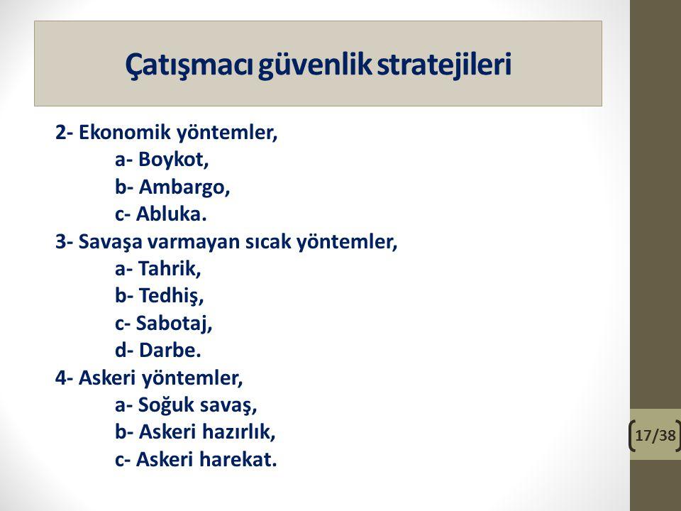 Çatışmacı güvenlik stratejileri 2- Ekonomik yöntemler, a- Boykot, b- Ambargo, c- Abluka. 3- Savaşa varmayan sıcak yöntemler, a- Tahrik, b- Tedhiş, c-