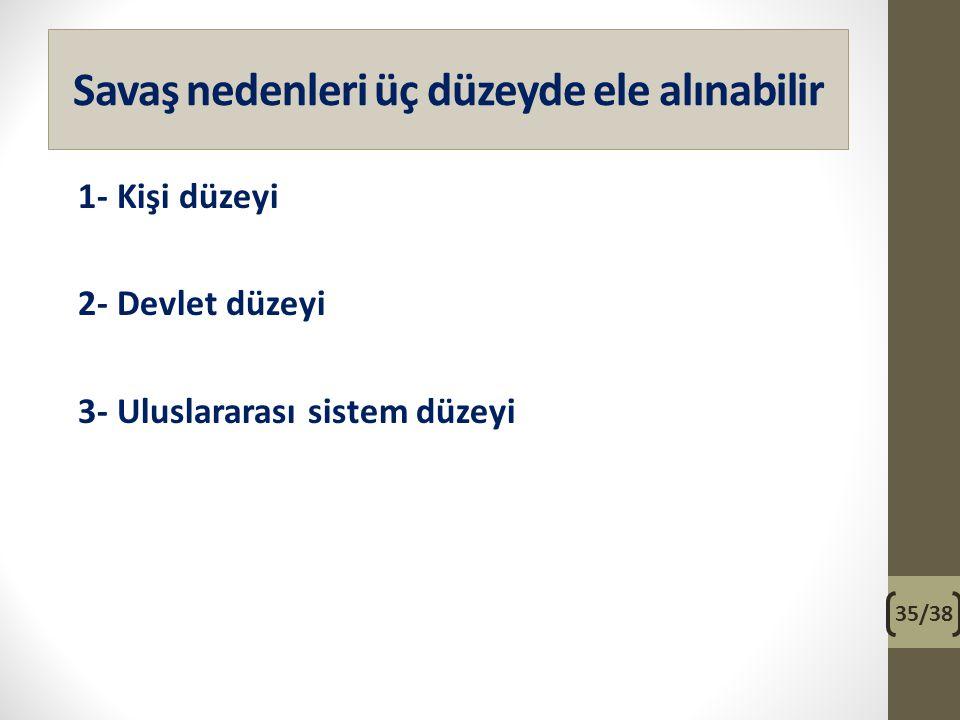Savaş nedenleri üç düzeyde ele alınabilir 1- Kişi düzeyi 2- Devlet düzeyi 3- Uluslararası sistem düzeyi 35/38