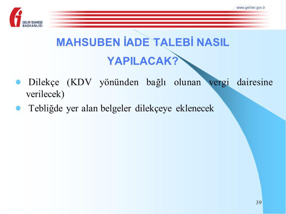 Dilekçe (KDV yönünden bağlı olunan vergi dairesine verilecek) Tebliğde yer alan belgeler dilekçeye eklenecek 39 MAHSUBEN İADE TALEBİ NASIL YAPILACAK?