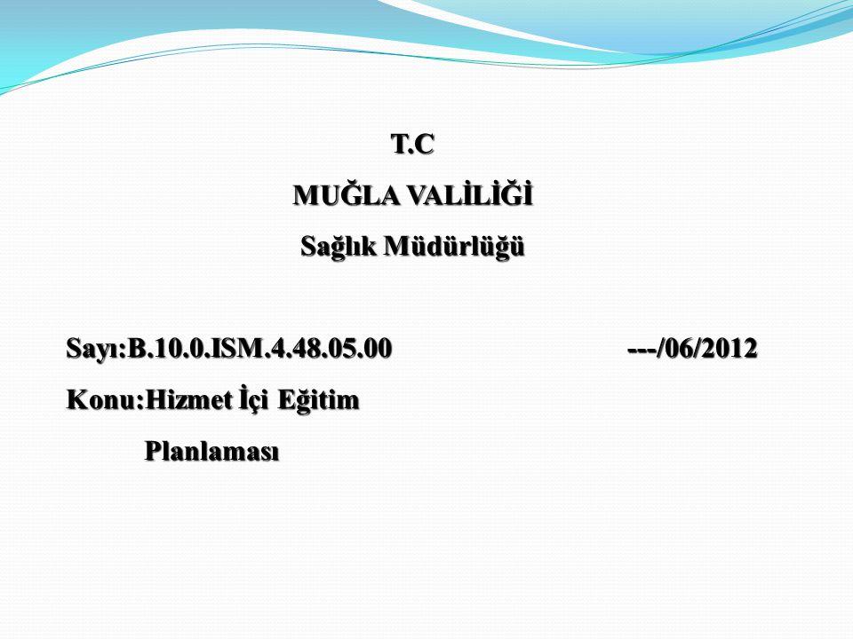 T.C MUĞLA VALİLİĞİ Sağlık Müdürlüğü Sayı:B.10.0.ISM.4.48.05.00 ---/06/2012 Konu:Hizmet İçi Eğitim Planlaması Planlaması