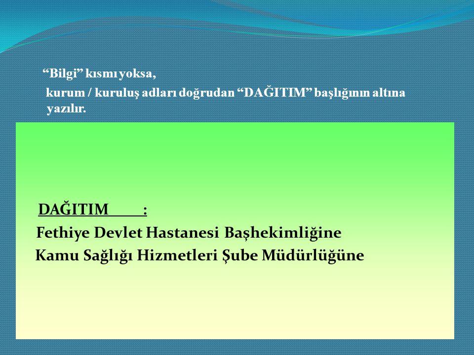 """""""Bilgi"""" kısmı yoksa, kurum / kuruluş adları doğrudan """"DAĞITIM"""" başlığının altına yazılır. DAĞITIM : Fethiye Devlet Hastanesi Başhekimliğine Kamu Sağlı"""
