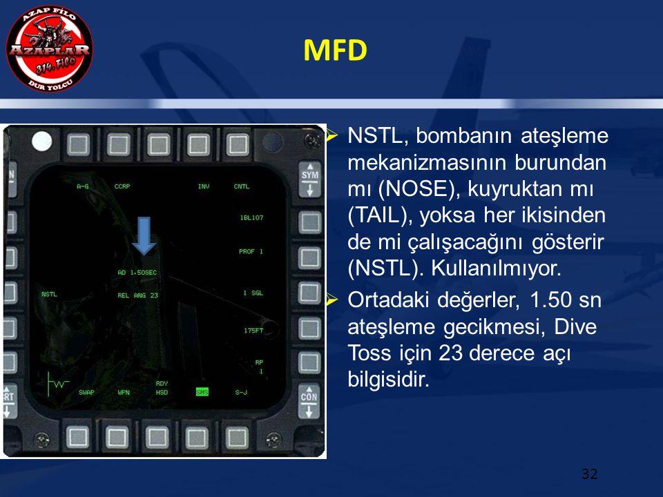 MFD 32  NSTL, bombanın ateşleme mekanizmasının burundan mı (NOSE), kuyruktan mı (TAIL), yoksa her ikisinden de mi çalışacağını gösterir (NSTL). Kulla