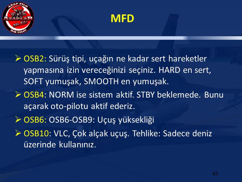 MFD 43  OSB2: Sürüş tipi, uçağın ne kadar sert hareketler yapmasına izin vereceğinizi seçiniz. HARD en sert, SOFT yumuşak, SMOOTH en yumuşak.  OSB4: