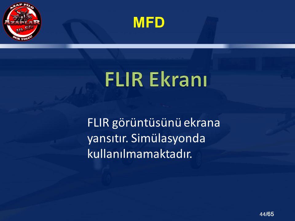 MFD 44 /65 FLIR görüntüsünü ekrana yansıtır. Simülasyonda kullanılmamaktadır.