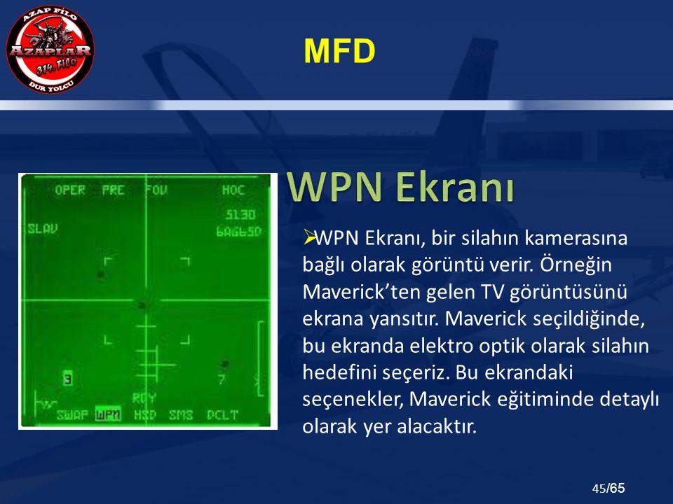 MFD 45 /65  WPN Ekranı, bir silahın kamerasına bağlı olarak görüntü verir. Örneğin Maverick'ten gelen TV görüntüsünü ekrana yansıtır. Maverick seçild