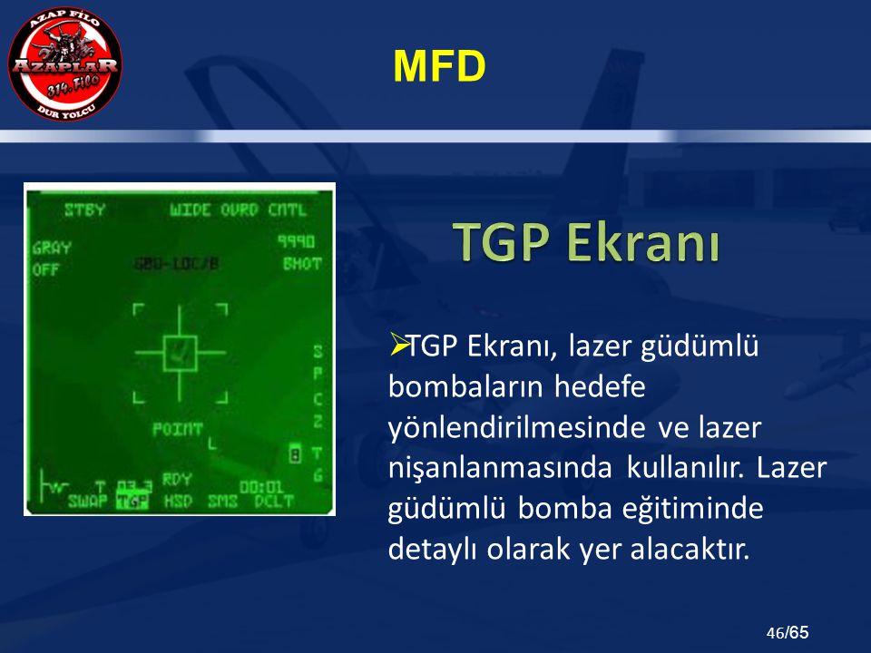 MFD 46 /65  TGP Ekranı, lazer güdümlü bombaların hedefe yönlendirilmesinde ve lazer nişanlanmasında kullanılır. Lazer güdümlü bomba eğitiminde detayl