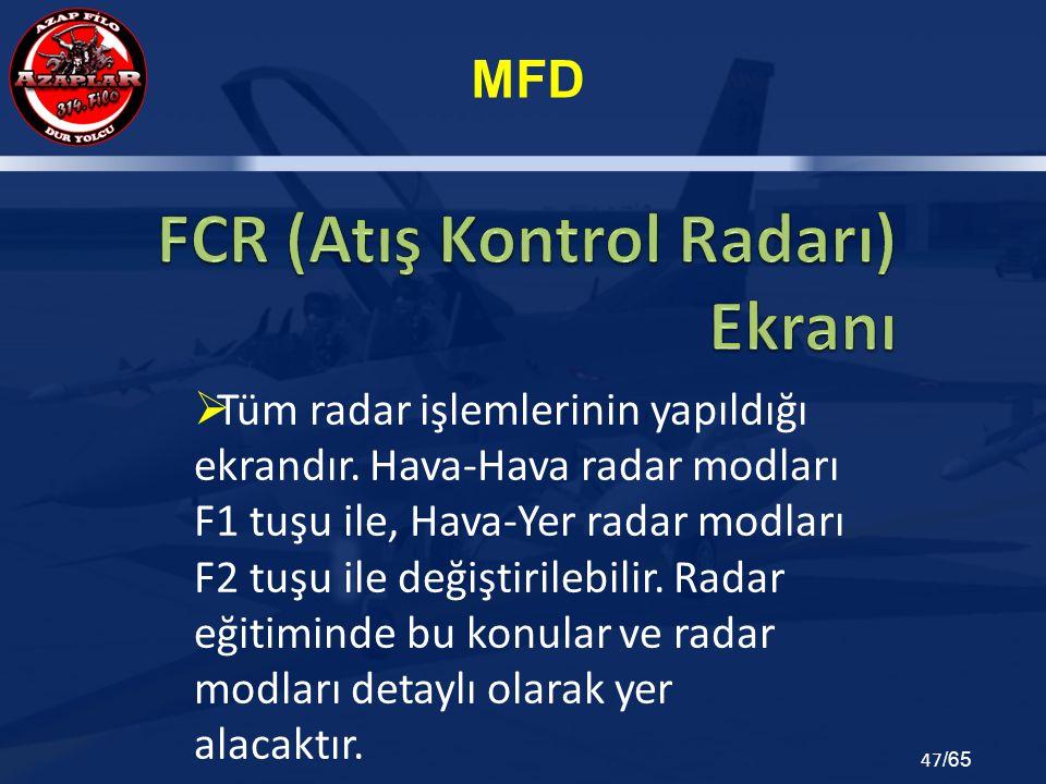MFD 47 /65  Tüm radar işlemlerinin yapıldığı ekrandır. Hava-Hava radar modları F1 tuşu ile, Hava-Yer radar modları F2 tuşu ile değiştirilebilir. Rada