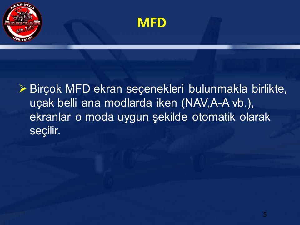 MFD 5  Birçok MFD ekran seçenekleri bulunmakla birlikte, uçak belli ana modlarda iken (NAV,A-A vb.), ekranlar o moda uygun şekilde otomatik olarak se