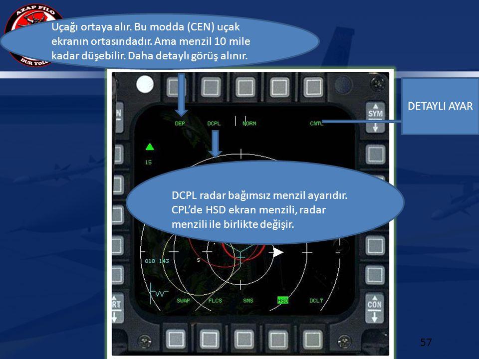 MFD 57 Uçağı ortaya alır. Bu modda (CEN) uçak ekranın ortasındadır. Ama menzil 10 mile kadar düşebilir. Daha detaylı görüş alınır. DCPL radar bağımsız