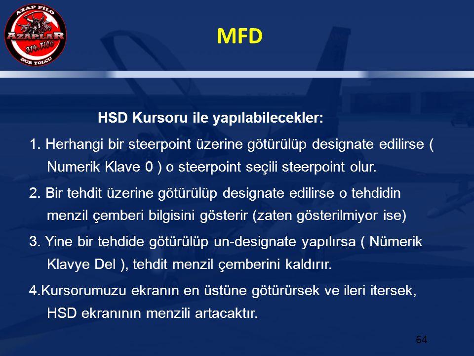 MFD 64 HSD Kursoru ile yapılabilecekler: 1. Herhangi bir steerpoint üzerine götürülüp designate edilirse ( Numerik Klave 0 ) o steerpoint seçili steer