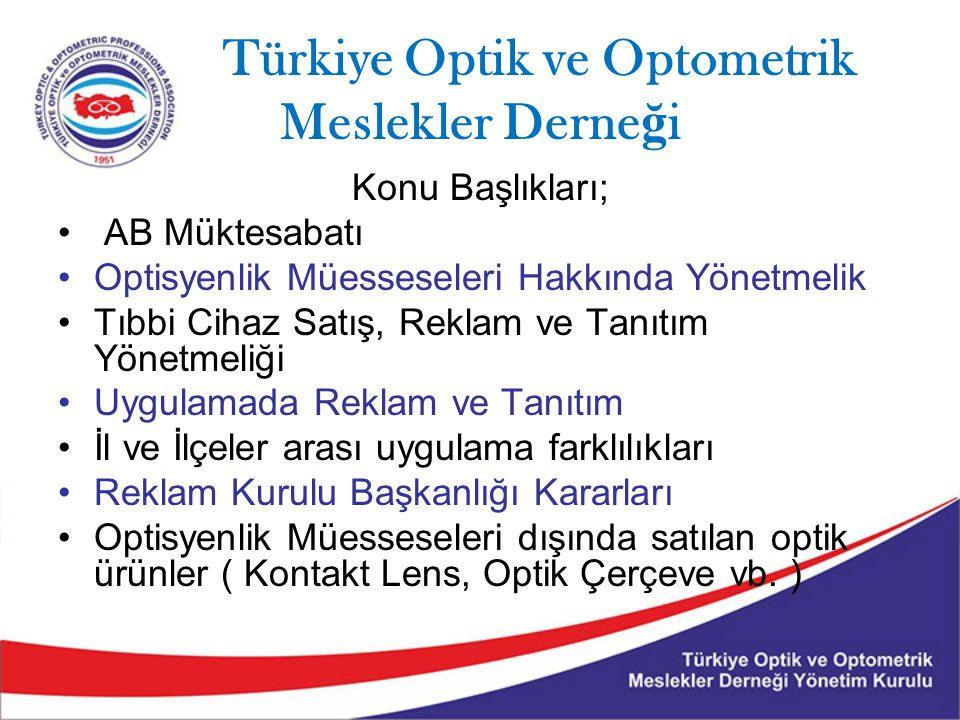 Türkiye Optik ve Optometrik Meslekler Derne ğ i Konu Başlıkları; AB Müktesabatı Optisyenlik Müesseseleri Hakkında Yönetmelik Tıbbi Cihaz Satış, Reklam ve Tanıtım Yönetmeliği Uygulamada Reklam ve Tanıtım İl ve İlçeler arası uygulama farklılıkları Reklam Kurulu Başkanlığı Kararları Optisyenlik Müesseseleri dışında satılan optik ürünler ( Kontakt Lens, Optik Çerçeve vb.