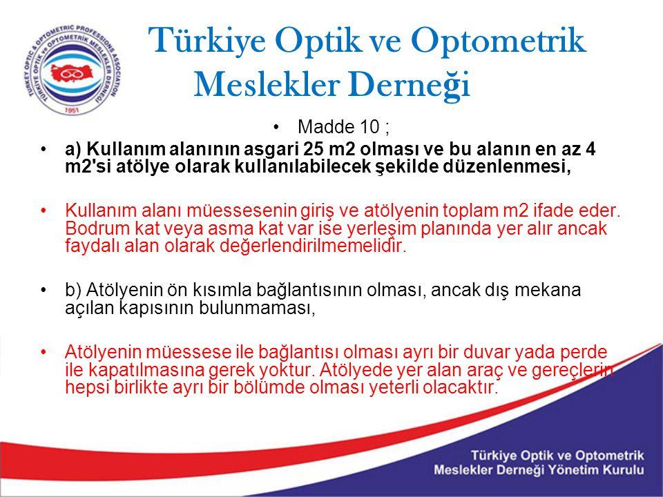 Türkiye Optik ve Optometrik Meslekler Derne ğ i Madde 10 ; a) Kullanım alanının asgari 25 m2 olması ve bu alanın en az 4 m2 si atölye olarak kullanılabilecek şekilde düzenlenmesi, Kullanım alanı müessesenin giriş ve atölyenin toplam m2 ifade eder.